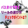 【バス釣り初心者】バス釣りで使うリールの選び方のチェックポイントとは?
