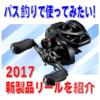 バス釣りで使ってみたい2017年新製品リール紹介!